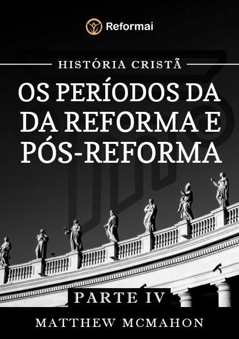 História Cristã Os Períodos da Reforma e Pós-Reforma